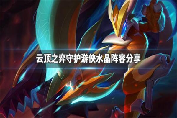 云顶之弈9.24版本S级阵容推荐_云顶之弈守护水晶游侠阵容搭配攻略