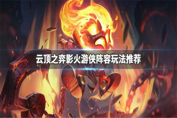云顶之弈9.24版本S级阵容推荐_云顶之弈9.24影火游侠阵容攻略