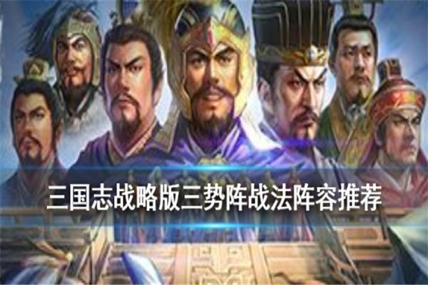 三国志战略版三势阵怎么搭配阵容_三国志战略版三势阵战法阵容推荐