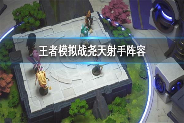王者模拟战尧天射手阵容怎么玩_王者模拟战尧天射手阵容搭配