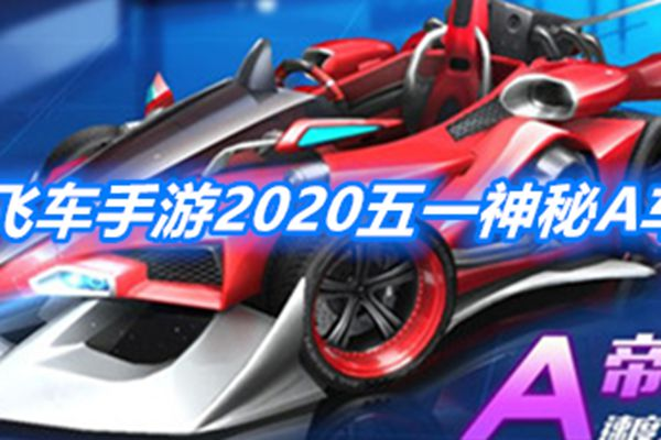 QQ飞车手游2020五一神秘A车是什么_QQ飞车手游2020五一神秘A车具体内容介绍