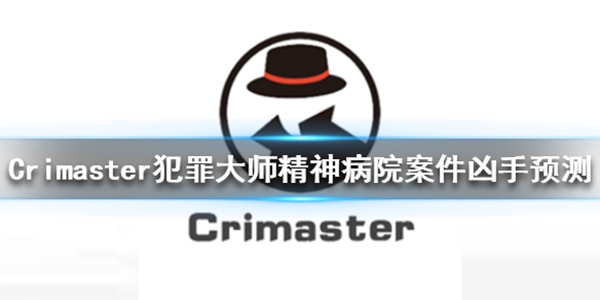 Crimaster犯罪大师精神病院的秘密凶手是谁_Crimaster犯罪大师精神病院的秘密真相