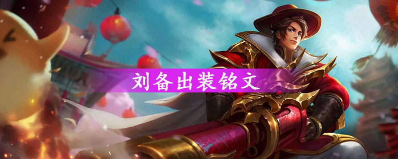 王者荣耀刘备怎么出装_王者荣耀刘备出装和铭文搭配解析