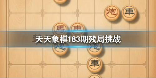 天天象棋残局挑战183关怎么走_天天象棋183期残局破解方法