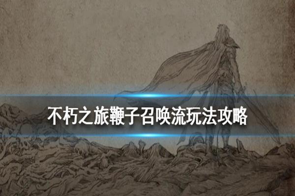 不朽之旅鞭子召唤流怎么玩? 不朽之旅鞭子召唤流玩法介绍