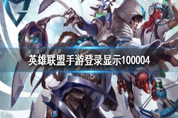 LOL手游错误代码100004是什么意思? 教你解决登录显示错误代码100004