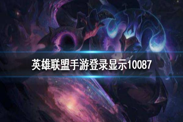 LOL手游错误代码10087是什么意思? 教你解决登录显示错误代码10087