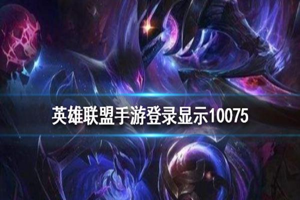 LOL手游错误代码10075是什么意思? 教你解决登录显示错误代码10075