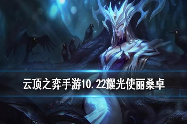 云顶之弈10.22耀光使丽桑卓玩法介绍_ 10.22月神耀光使阵容搭配攻略