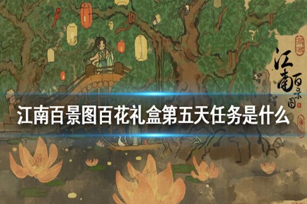 百花礼盒第五天任务,江南百景图百花礼盒任务