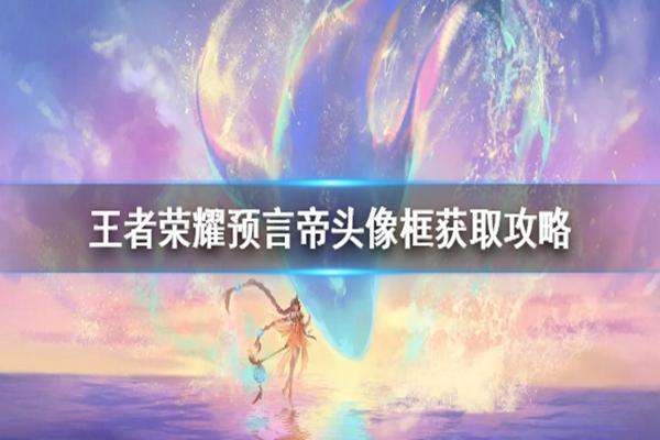王者荣耀预言帝头像框怎么获得? 预言帝头像框活动怎么复活