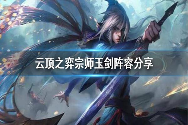 云顶之弈10.24宗师玉剑仙阵容玩法介绍_ 10.24宗师玉剑仙阵容搭配攻略