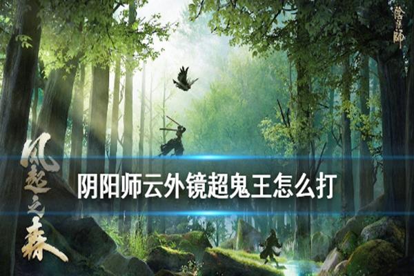 阴阳师超鬼王云外镜怎么通关? 阴阳师风起之森云外镜通关阵容推荐