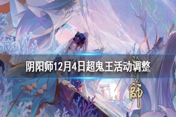阴阳师12月4日超鬼王活动调整了什么? 超鬼王活动难度下调