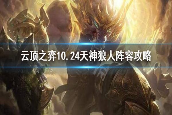 云顶之弈10.24天神狼人阵容玩法介绍_ 10.24天神狼人阵容搭配攻略
