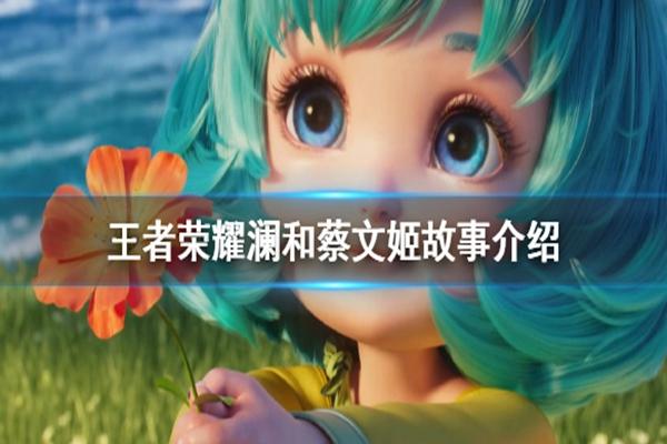 王者荣耀澜和蔡文姬是什么关系? 澜和蔡文姬背景故事介绍