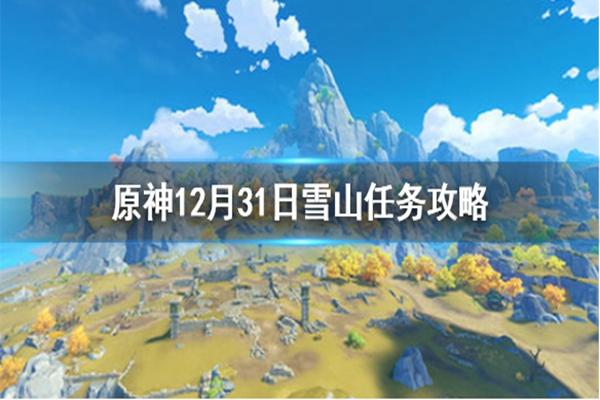 原神12.31雪山任务怎么做? 12月31日雪山任务完成步骤详解