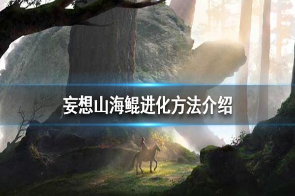 妄想山海岳云鲲怎么进化? 岳云鲲寒冥鲲腾影鲲进化方法详解