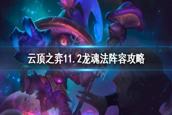 云顶之弈11.2龙魂法阵容怎么玩? 11.2龙魂法阵容玩法详解