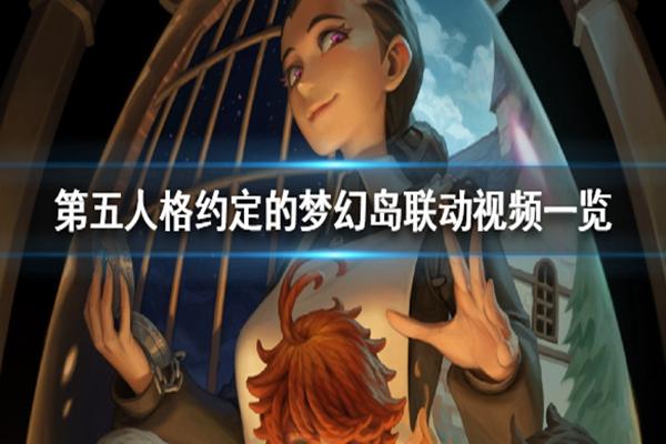 第五人格约定的梦幻岛联动视频怎么样? 约定的梦幻岛联动视频一览