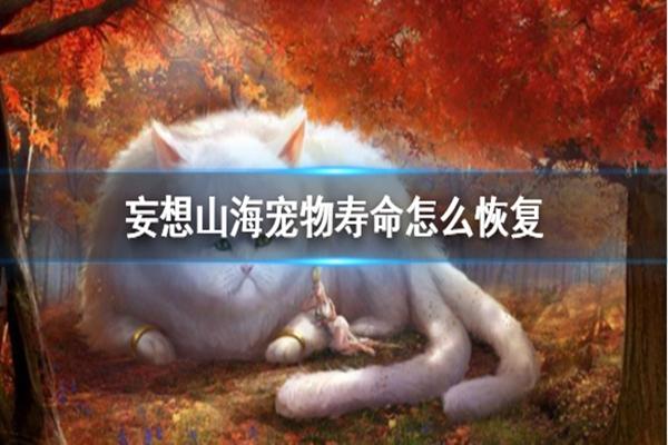 妄想山海宠物寿命怎么恢复,妄想山海宠物寿命,妄想山海宠物寿命恢复,妄想山海宠物