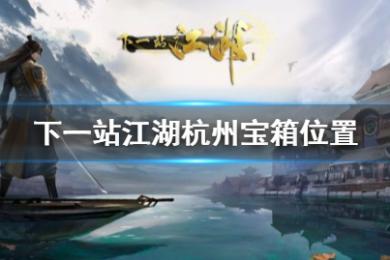 下一站江湖杭州宝箱在哪_杭州宝藏宝箱位置大全